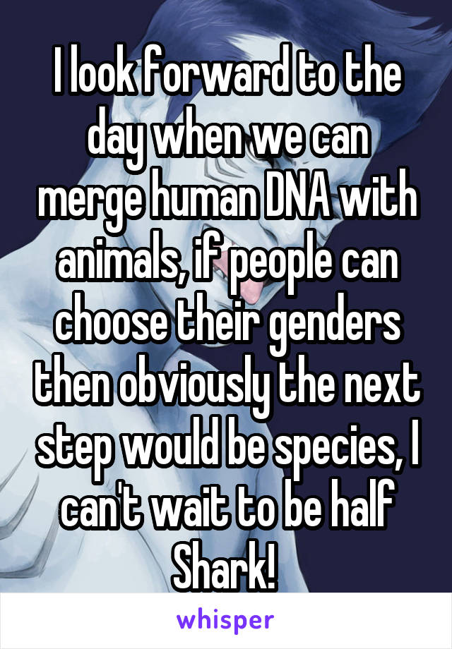 I look forward to the day when we can merge human DNA with animals, if people can choose their genders then obviously the next step would be species, I can't wait to be half Shark!