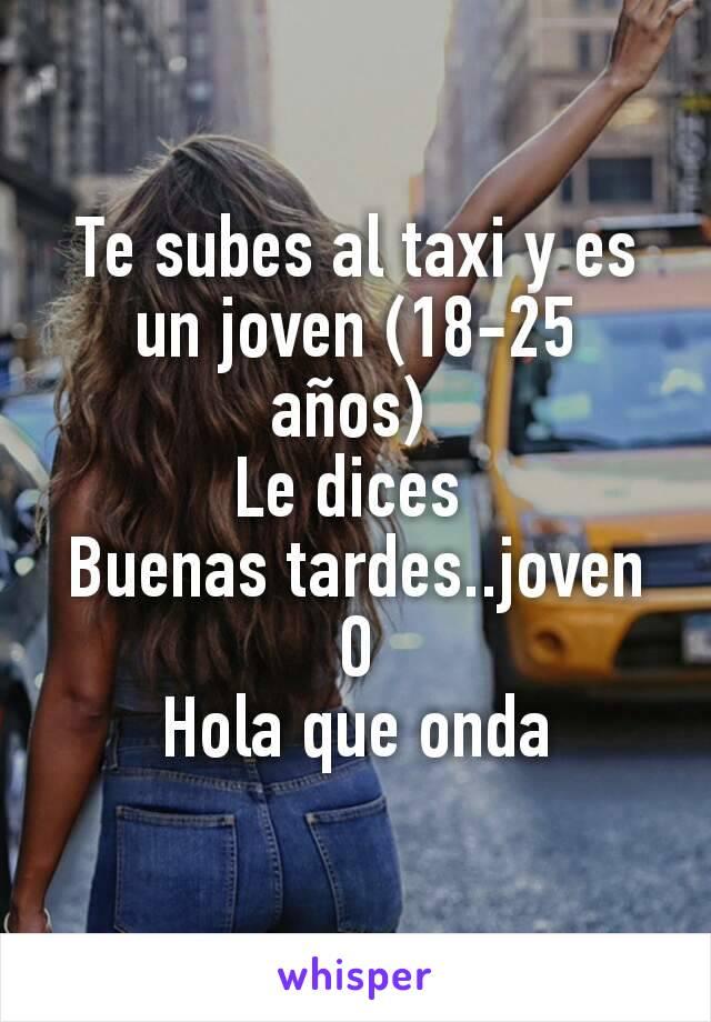 Te subes al taxi y es un joven (18-25 años)  Le dices  Buenas tardes..joven O Hola que onda
