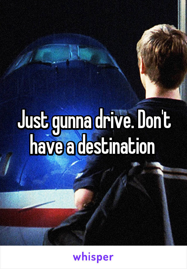 Just gunna drive. Don't have a destination