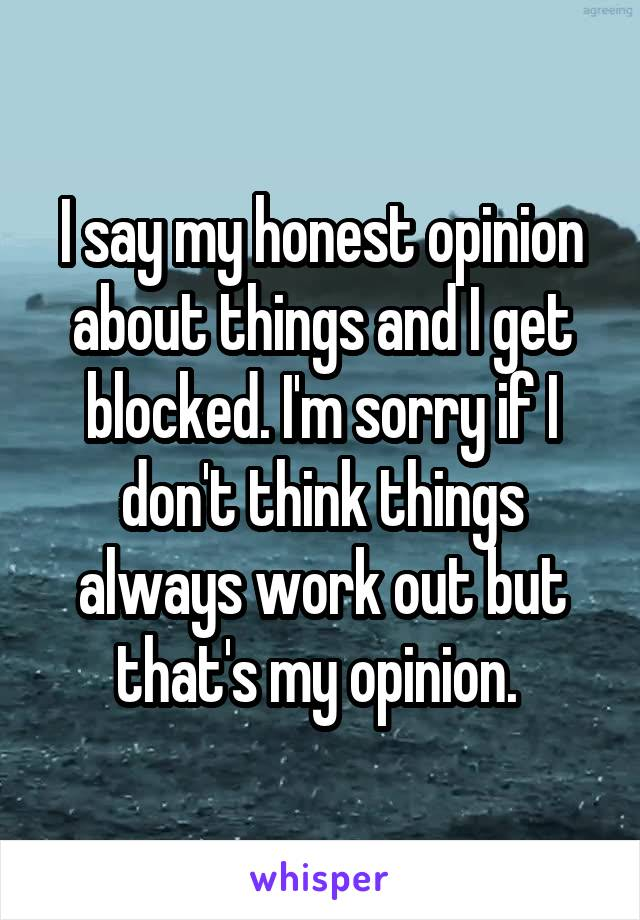 I say my honest opinion about things and I get blocked. I'm sorry if I don't think things always work out but that's my opinion.