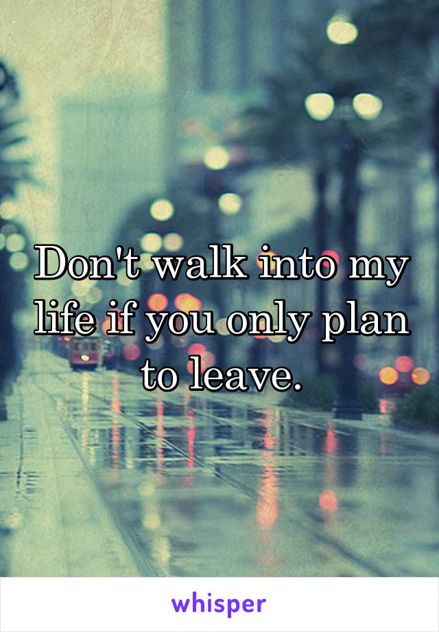 Don't walk into my life if you only plan to leave.
