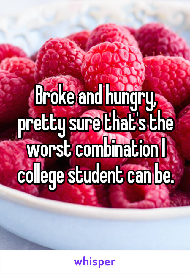 Broke and hungry, pretty sure that's the worst combination I college student can be.