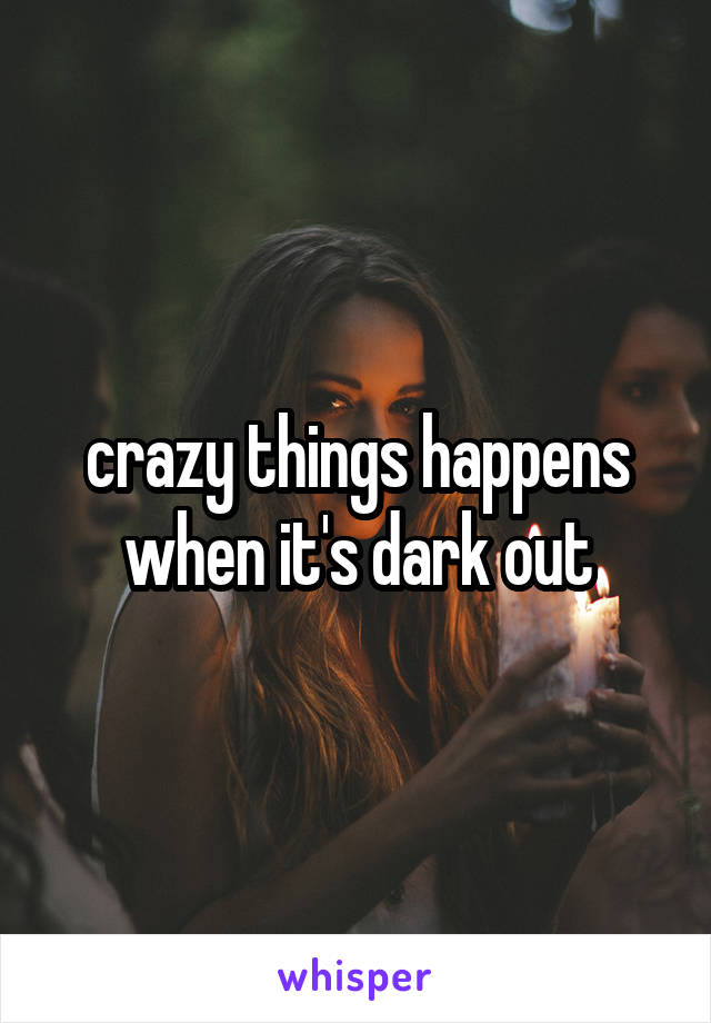 crazy things happens when it's dark out
