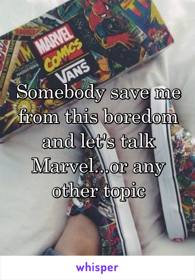 Somebody save me from this boredom and let's talk Marvel...or any other topic