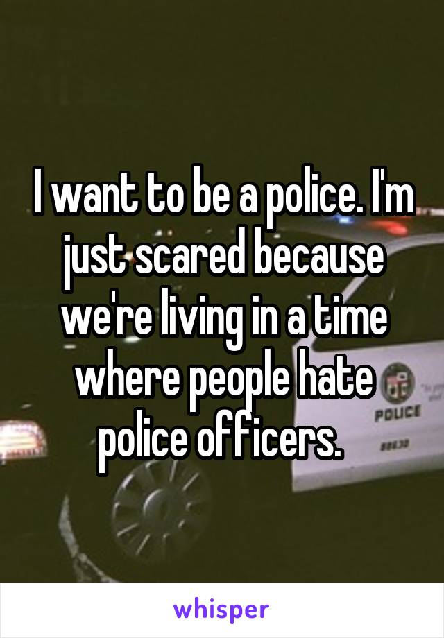 I want to be a police. I'm just scared because we're living in a time where people hate police officers.