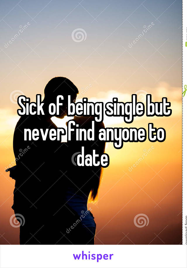 Sick of being single but never find anyone to date
