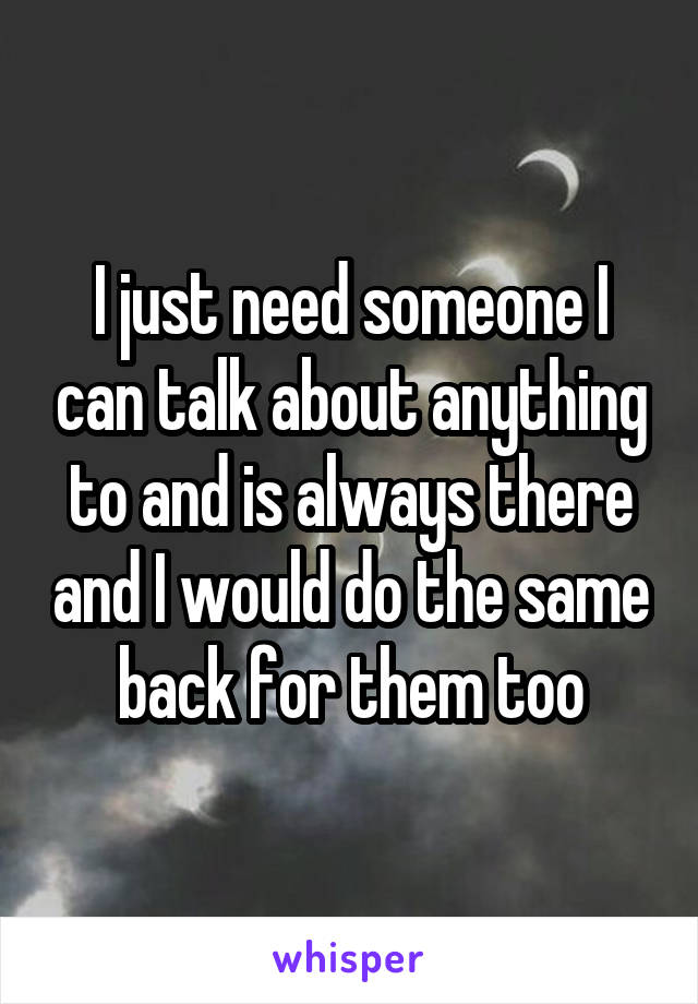 I just need someone I can talk about anything to and is always there and I would do the same back for them too
