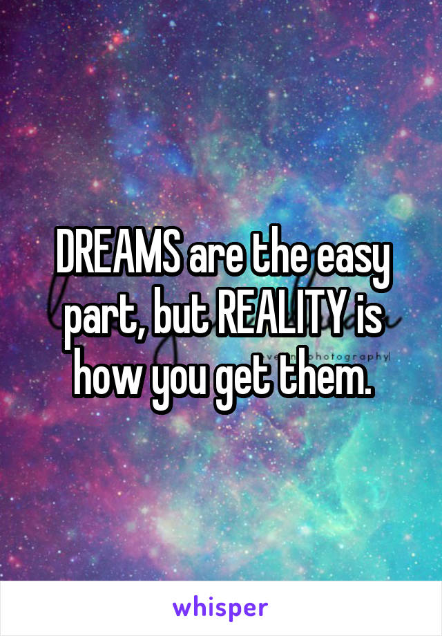 DREAMS are the easy part, but REALITY is how you get them.
