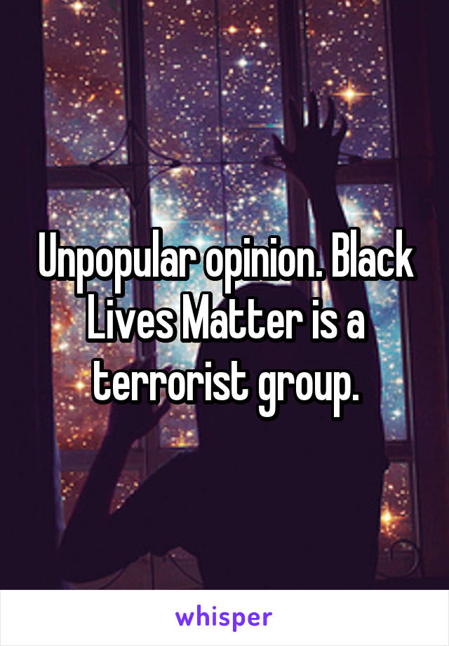 Unpopular opinion. Black Lives Matter is a terrorist group.