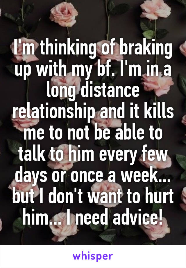 I'm thinking of braking up with my bf. I'm in a long distance relationship and it kills me to not be able to talk to him every few days or once a week... but I don't want to hurt him... I need advice!