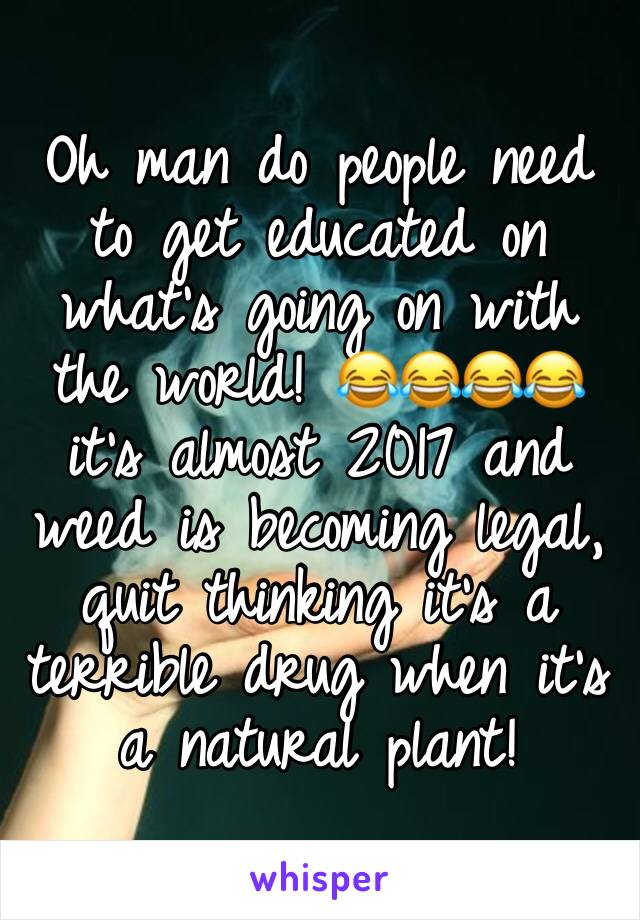Oh man do people need to get educated on what's going on with the world! 😂😂😂😂 it's almost 2017 and weed is becoming legal, quit thinking it's a terrible drug when it's a natural plant!
