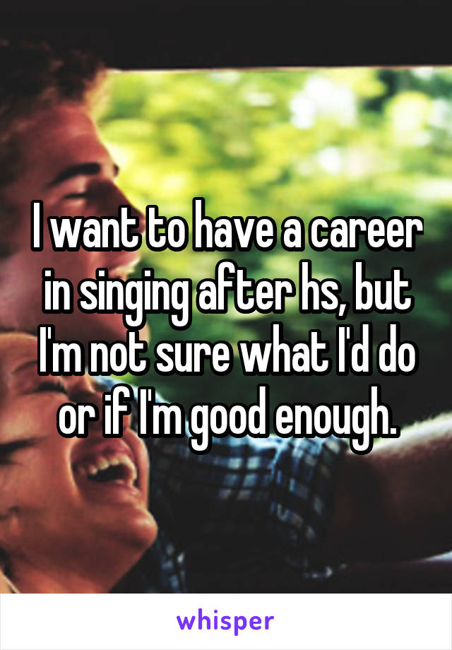 I want to have a career in singing after hs, but I'm not sure what I'd do or if I'm good enough.