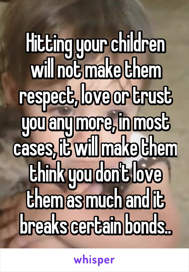 Hitting your children will not make them respect, love or trust you any more, in most cases, it will make them think you don't love them as much and it breaks certain bonds..
