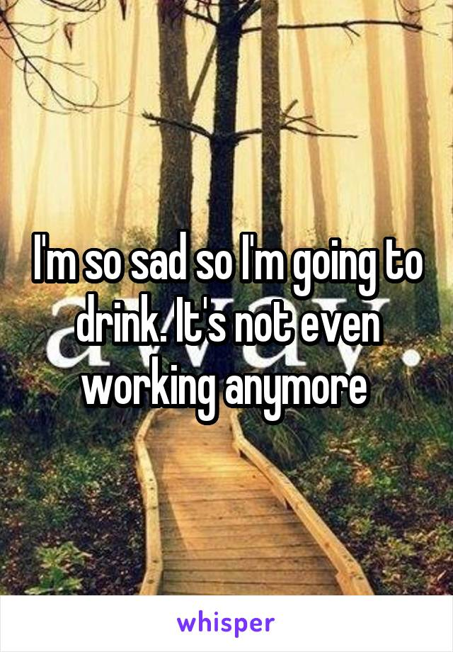 I'm so sad so I'm going to drink. It's not even working anymore