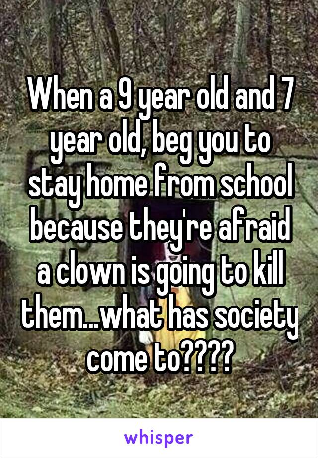 When a 9 year old and 7 year old, beg you to stay home from school because they're afraid a clown is going to kill them...what has society come to????