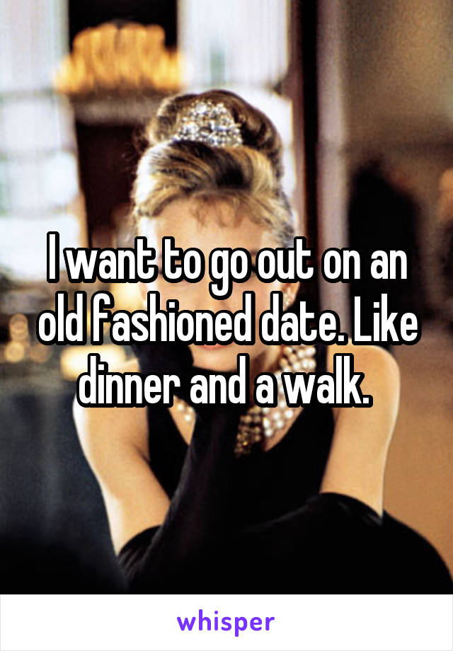 I want to go out on an old fashioned date. Like dinner and a walk.