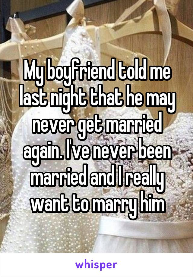 My boyfriend told me last night that he may never get married again. I've never been married and I really want to marry him