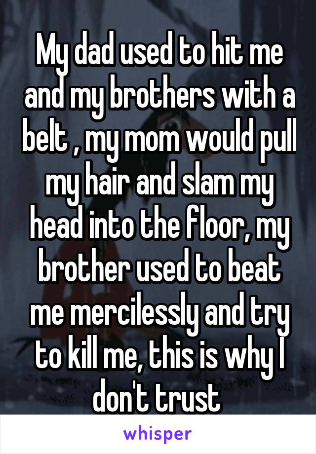 My dad used to hit me and my brothers with a belt , my mom would pull my hair and slam my head into the floor, my brother used to beat me mercilessly and try to kill me, this is why I don't trust