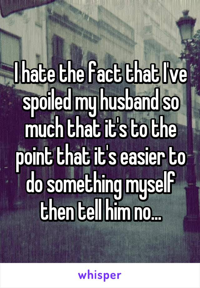 I hate the fact that I've spoiled my husband so much that it's to the point that it's easier to do something myself then tell him no...