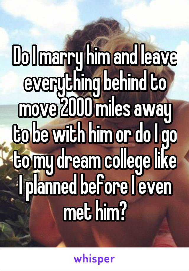Do I marry him and leave everything behind to move 2000 miles away to be with him or do I go to my dream college like I planned before I even met him?