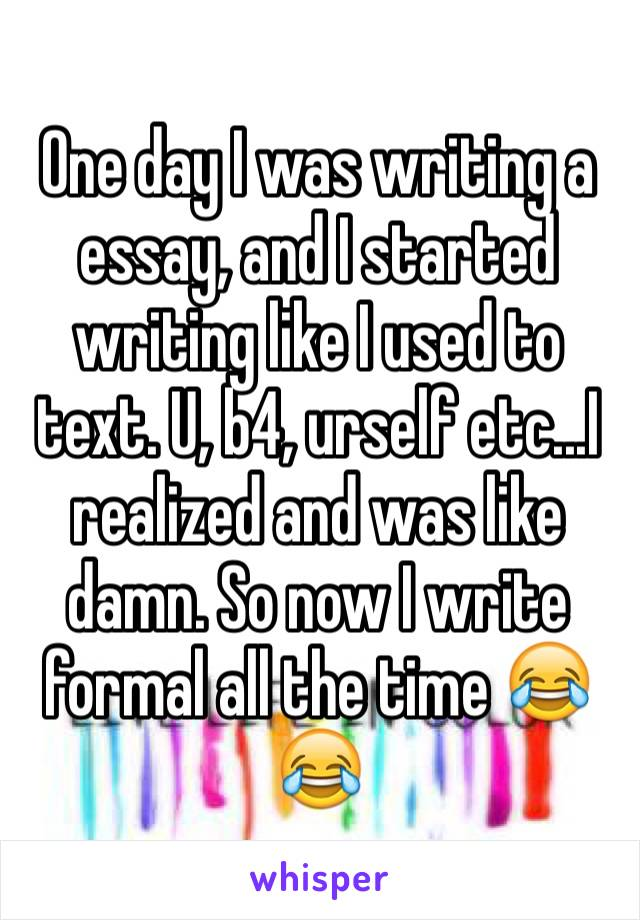 One day I was writing a essay, and I started writing like I used to text. U, b4, urself etc...I realized and was like damn. So now I write formal all the time 😂😂