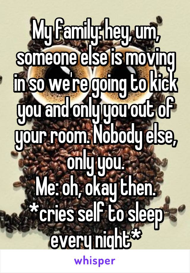My family: hey, um, someone else is moving in so we're going to kick you and only you out of your room. Nobody else, only you. Me: oh, okay then. *cries self to sleep every night*