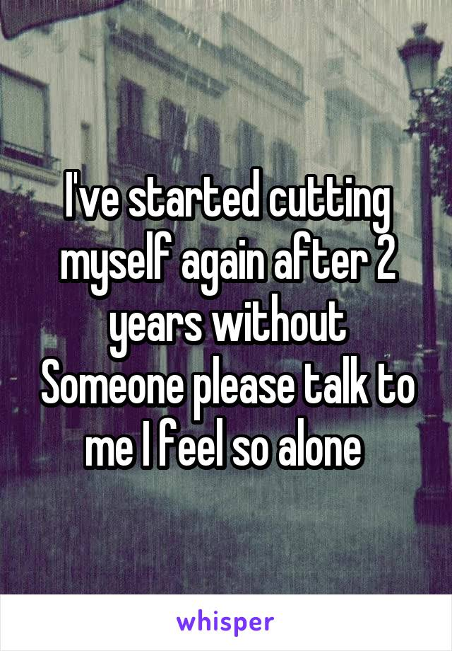I've started cutting myself again after 2 years without Someone please talk to me I feel so alone