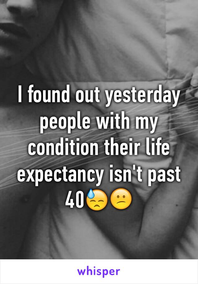 I found out yesterday people with my condition their life expectancy isn't past 40😓😕