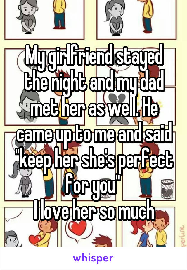 """My girlfriend stayed the night and my dad met her as well. He came up to me and said """"keep her she's perfect for you""""  I love her so much"""