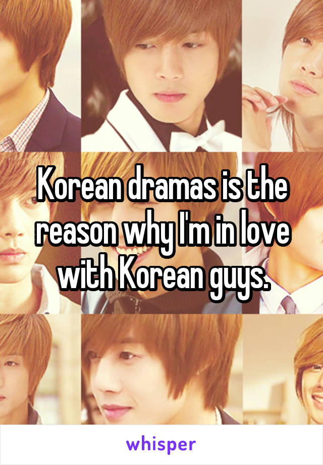 Korean dramas is the reason why I'm in love with Korean guys.