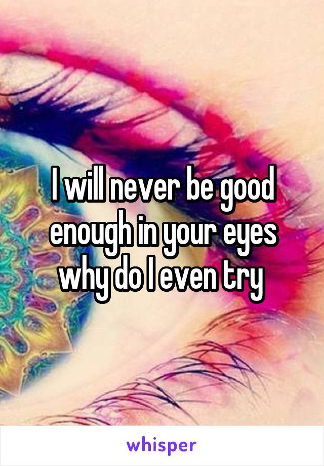 I will never be good enough in your eyes why do I even try