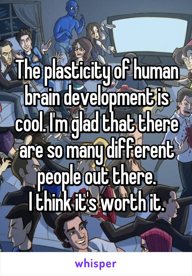 The plasticity of human brain development is cool. I'm glad that there are so many different people out there. I think it's worth it.