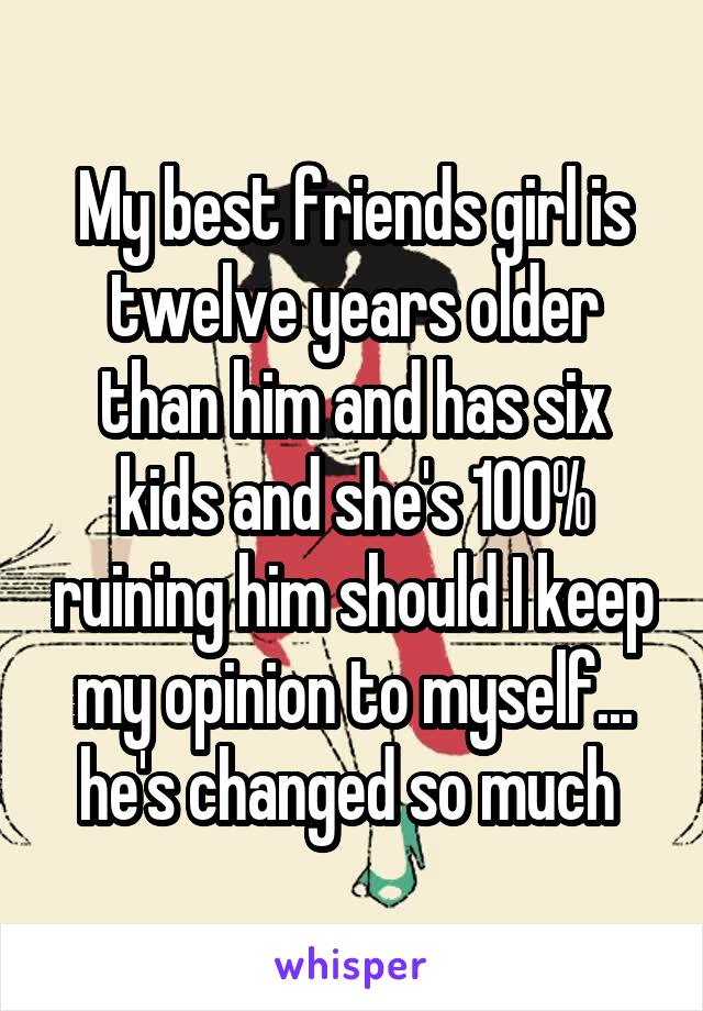 My best friends girl is twelve years older than him and has six kids and she's 100% ruining him should I keep my opinion to myself... he's changed so much