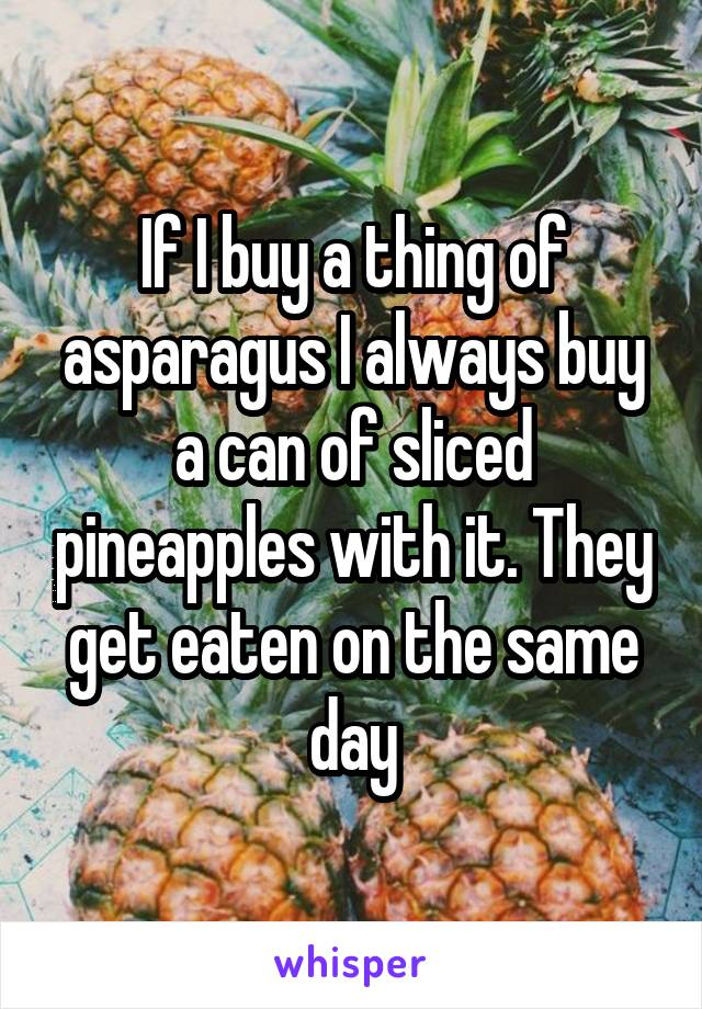 If I buy a thing of asparagus I always buy a can of sliced pineapples with it. They get eaten on the same day