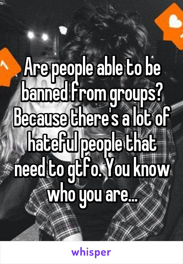 Are people able to be banned from groups? Because there's a lot of hateful people that need to gtfo. You know who you are...