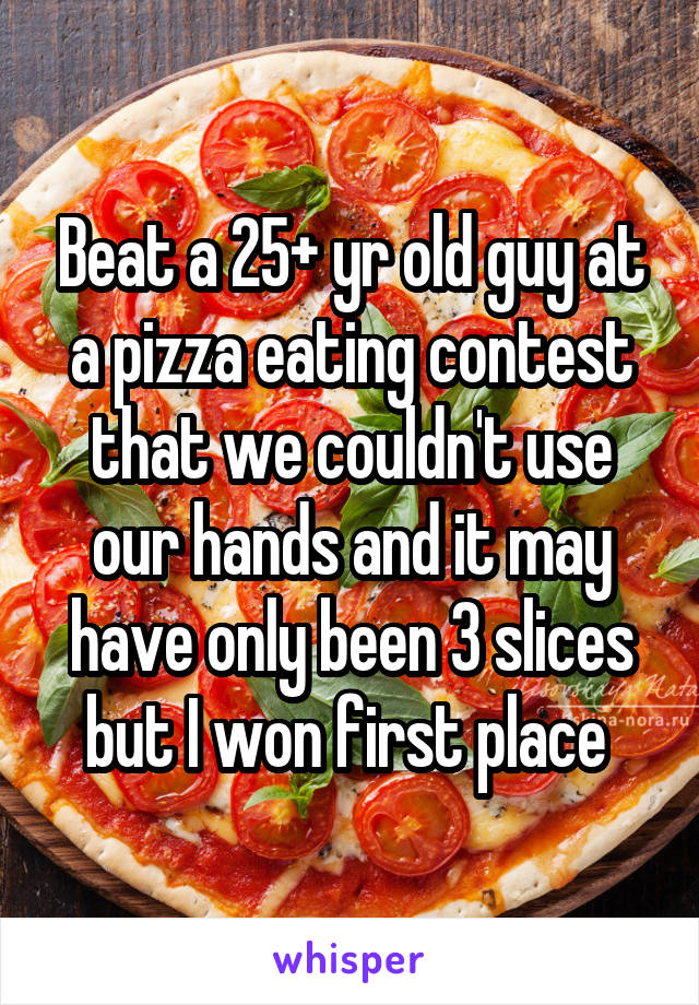 Beat a 25+ yr old guy at a pizza eating contest that we couldn't use our hands and it may have only been 3 slices but I won first place