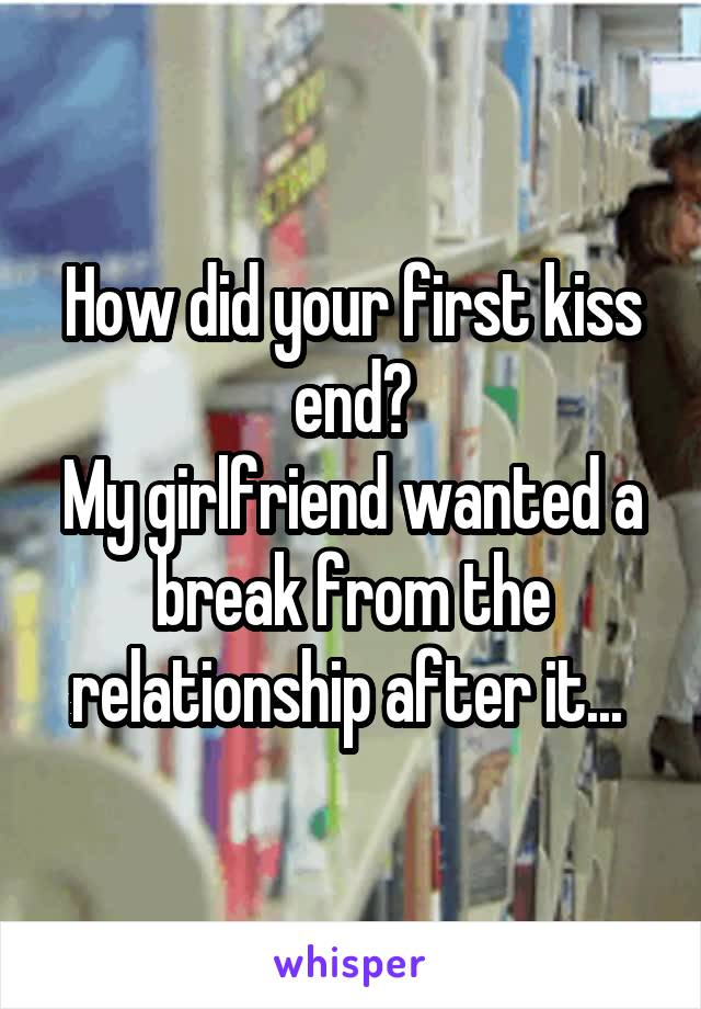 How did your first kiss end? My girlfriend wanted a break from the relationship after it...