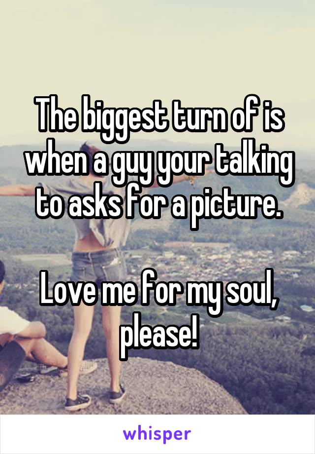 The biggest turn of is when a guy your talking to asks for a picture.  Love me for my soul, please!