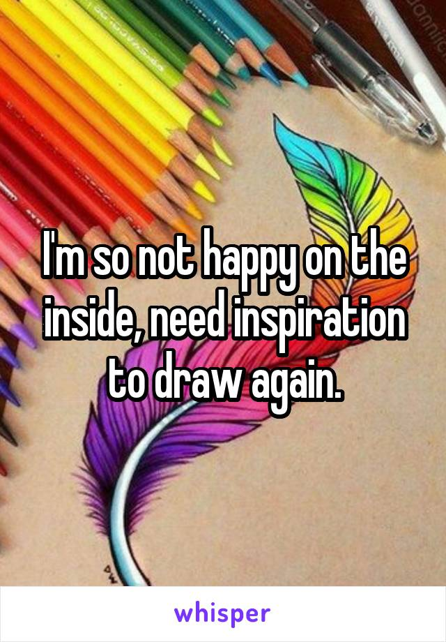 I'm so not happy on the inside, need inspiration to draw again.