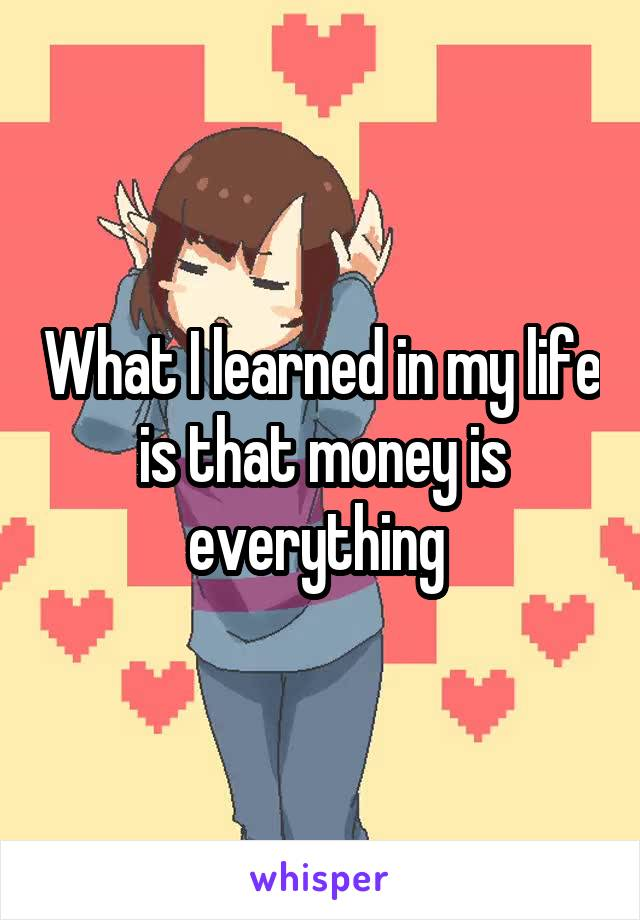 What I learned in my life is that money is everything