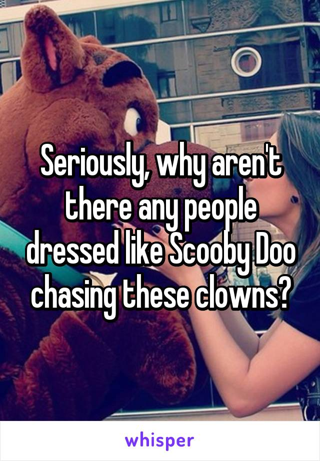 Seriously, why aren't there any people dressed like Scooby Doo chasing these clowns?