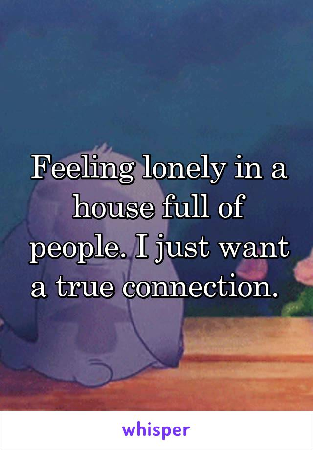 Feeling lonely in a house full of people. I just want a true connection.