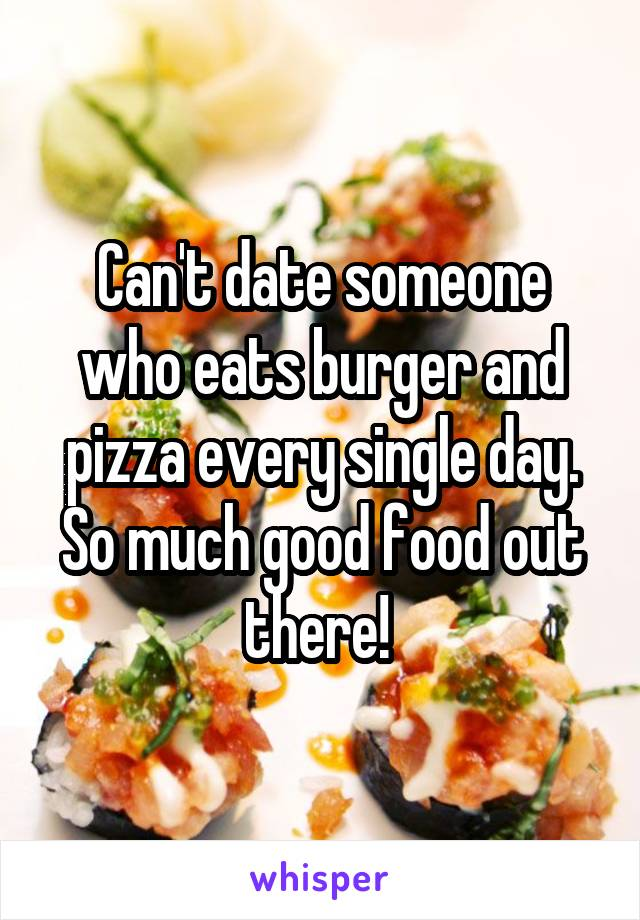 Can't date someone who eats burger and pizza every single day. So much good food out there!