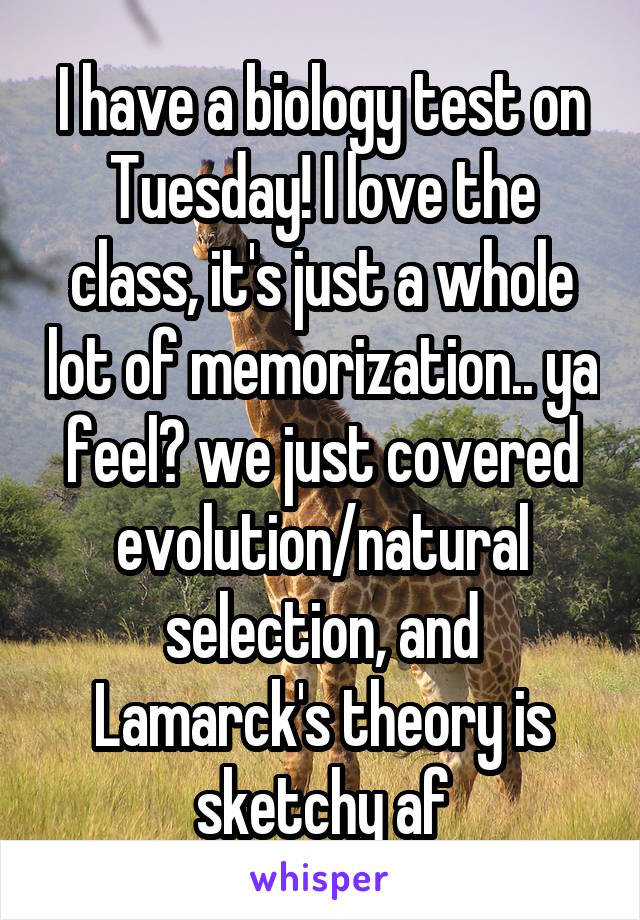 I have a biology test on Tuesday! I love the class, it's just a whole lot of memorization.. ya feel? we just covered evolution/natural selection, and Lamarck's theory is sketchy af