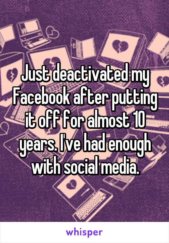 Just deactivated my Facebook after putting it off for almost 10 years. I've had enough with social media.