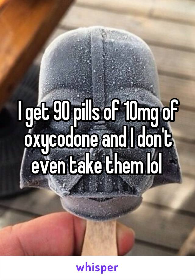 I get 90 pills of 10mg of oxycodone and I don't even take them lol