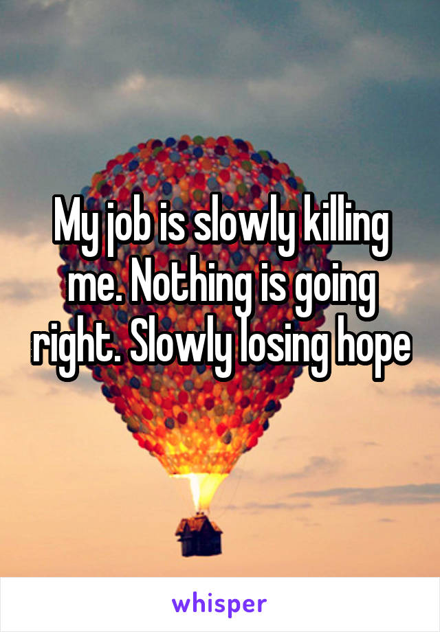 My job is slowly killing me. Nothing is going right. Slowly losing hope