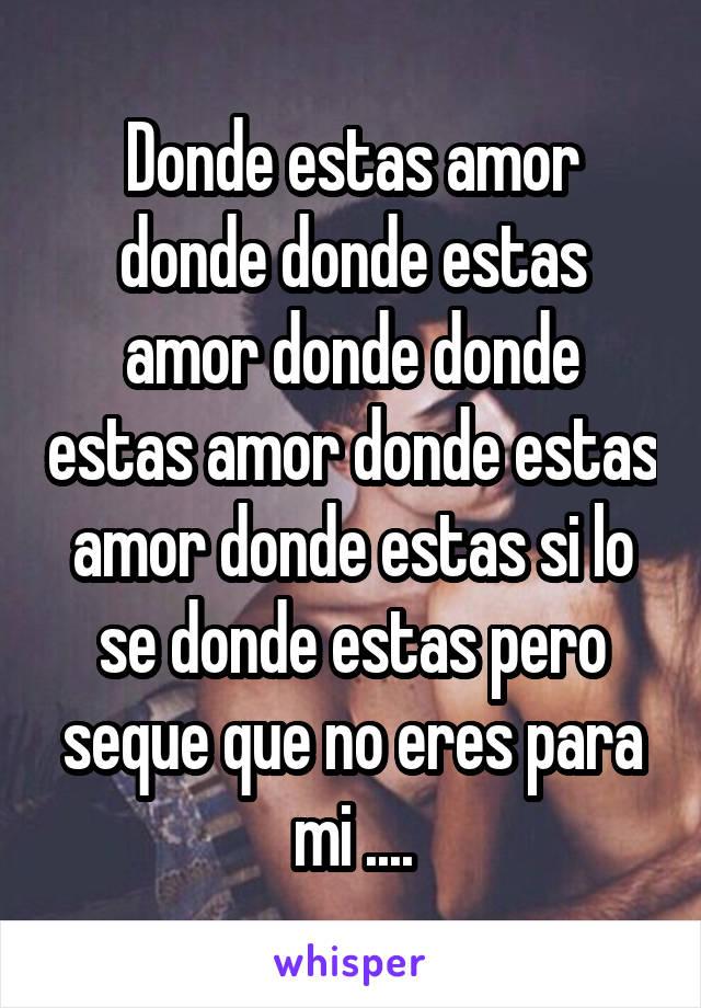 Donde estas amor donde donde estas amor donde donde estas amor donde estas amor donde estas si lo se donde estas pero seque que no eres para mi ....