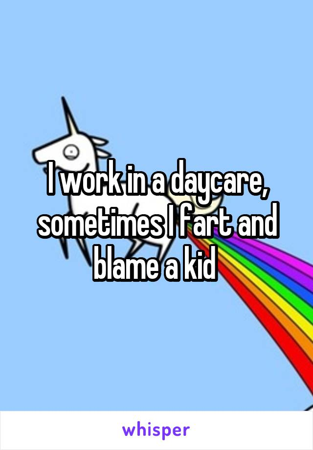 I work in a daycare, sometimes I fart and blame a kid