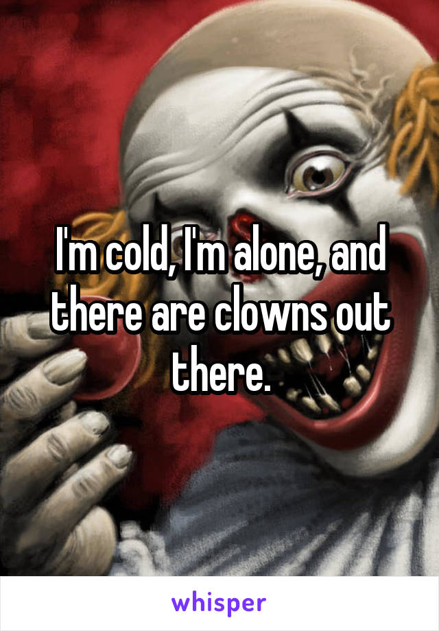 I'm cold, I'm alone, and there are clowns out there.